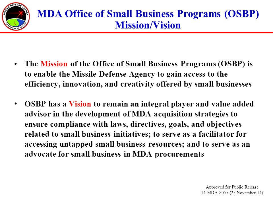 MDA Office of Small Business Programs (OSBP) Mission/Vision The Mission of the Office of Small Business Programs (OSBP) is to enable the Missile Defense Agency to gain access to the efficiency, innovation, and creativity offered by small businesses OSBP has a Vision to remain an integral player and value added advisor in the development of MDA acquisition strategies to ensure compliance with laws, directives, goals, and objectives related to small business initiatives; to serve as a facilitator for accessing untapped small business resources; and to serve as an advocate for small business in MDA procurements Approved for Public Release 14-MDA-8055 (25 November 14)
