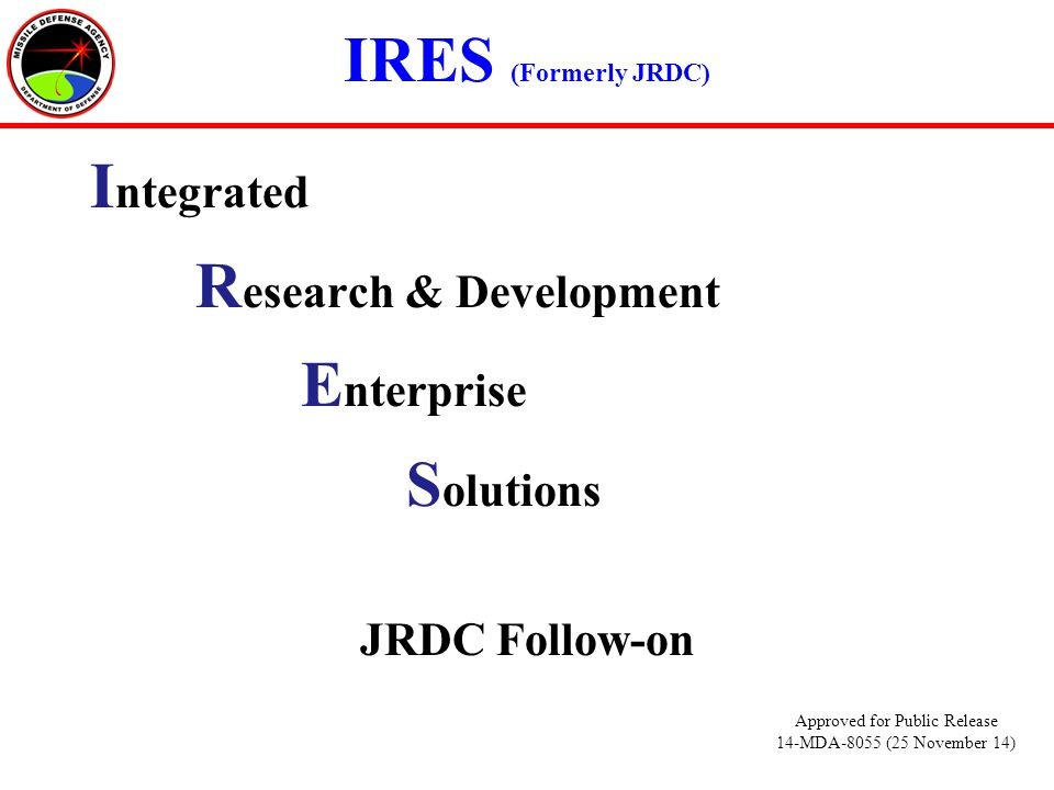 IRES (Formerly JRDC) I ntegrated R esearch & Development E nterprise S olutions JRDC Follow-on Approved for Public Release 14-MDA-8055 (25 November 14)