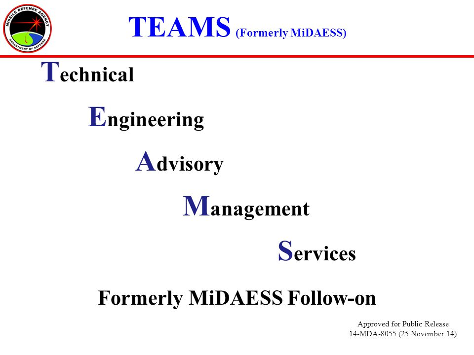 TEAMS (Formerly MiDAESS) T echnical E ngineering A dvisory M anagement S ervices Formerly MiDAESS Follow-on Approved for Public Release 14-MDA-8055 (25 November 14)