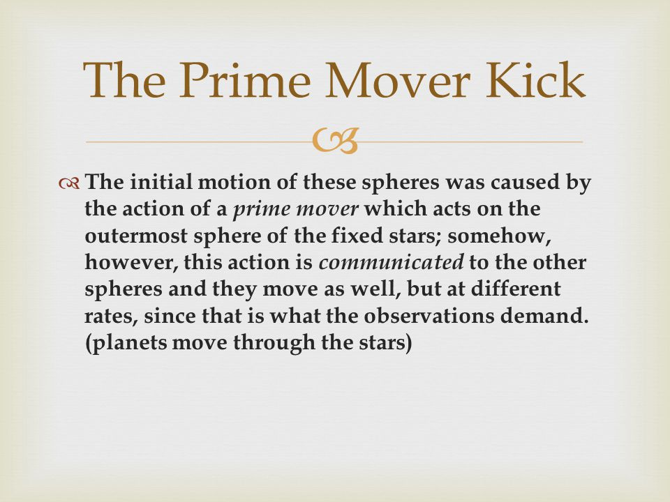  The initial motion of these spheres was caused by the action of a prime mover which acts on the outermost sphere of the fixed stars; somehow, however, this action is communicated to the other spheres and they move as well, but at different rates, since that is what the observations demand.
