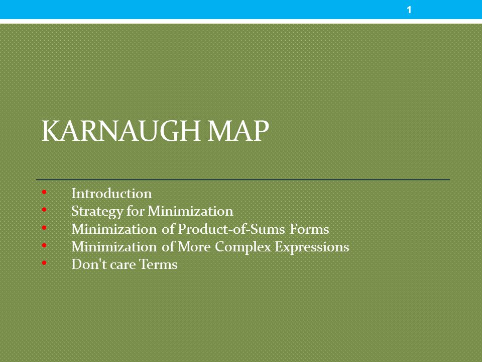 KARNAUGH MAP Introduction Strategy for Minimization Minimization of Product-of-Sums Forms Minimization of More Complex Expressions Don t care Terms 1