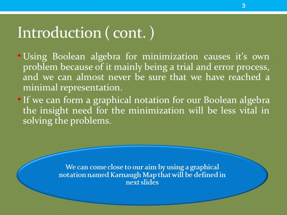Introduction ( cont. ) Using Boolean algebra for minimization causes it's own problem because of it mainly being a trial and error process, and we can