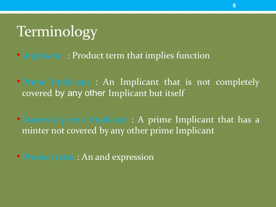 Terminology Implicant : Product term that implies function Prime Implicant : An Implicant that is not completely covered by any other Implicant but it