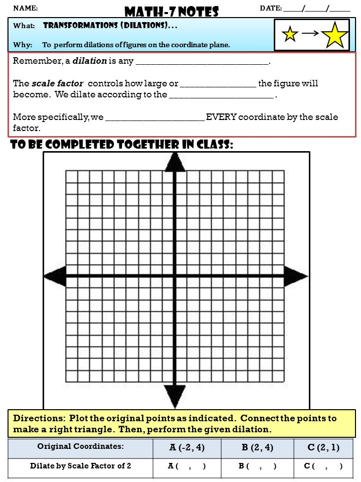 Math-7 NOTES DATE: ______/_______/_______ What: transformations (dilations)... Why: To perform dilations of figures on the coordinate plane. What: tra