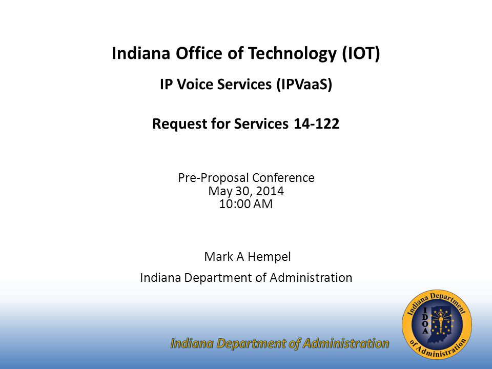 Indiana Office of Technology (IOT) IP Voice Services (IPVaaS) Request for Services 14-122 Pre-Proposal Conference May 30, 2014 10:00 AM Mark A Hempel Indiana Department of Administration