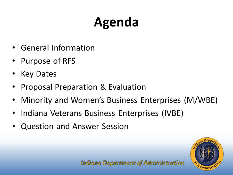 General Information Sign-In Sheet for Attendees Sign-In Sheet and PowerPoint will be posted on IDOA's Solicitation Website Hold questions until the end of the presentation – Any verbal response is not considered binding; respondents are encouraged to submit any question formally in writing if it affects the proposal that will be submitted to the State.