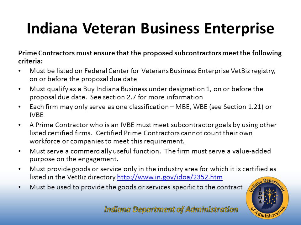 Indiana Veteran Business Enterprise Prime Contractors must ensure that the proposed subcontractors meet the following criteria: Must be listed on Federal Center for Veterans Business Enterprise VetBiz registry, on or before the proposal due date Must qualify as a Buy Indiana Business under designation 1, on or before the proposal due date.