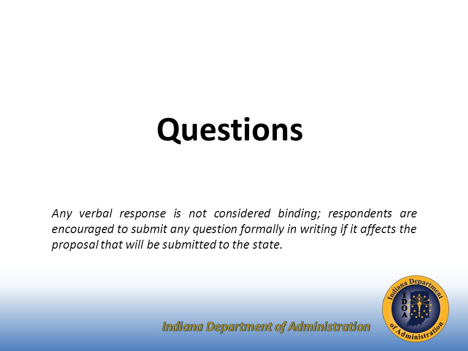 Questions Any verbal response is not considered binding; respondents are encouraged to submit any question formally in writing if it affects the proposal that will be submitted to the state.