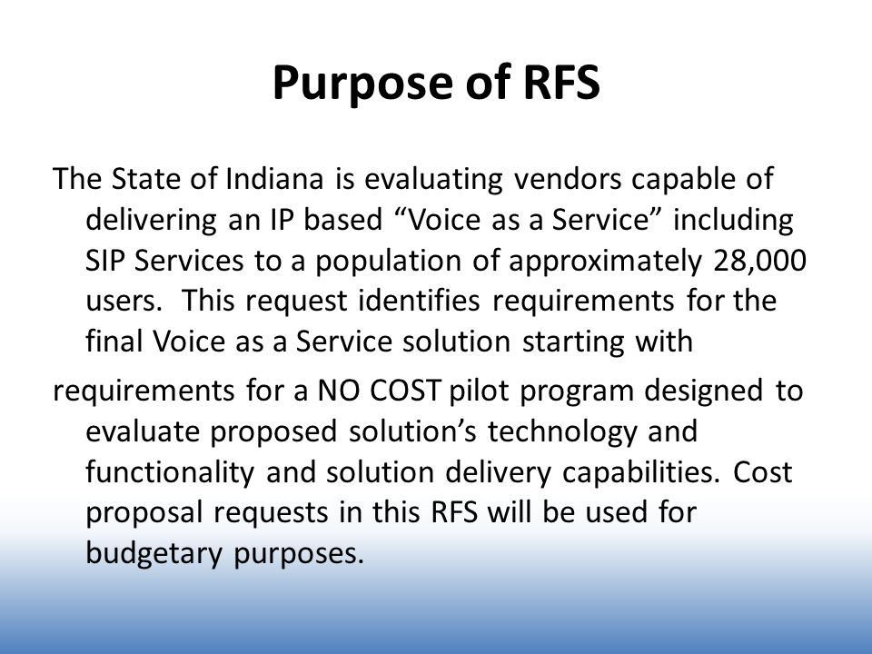 Purpose of RFS The State of Indiana is evaluating vendors capable of delivering an IP based Voice as a Service including SIP Services to a population of approximately 28,000 users.