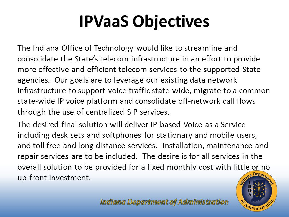 The Indiana Office of Technology would like to streamline and consolidate the State's telecom infrastructure in an effort to provide more effective and efficient telecom services to the supported State agencies.