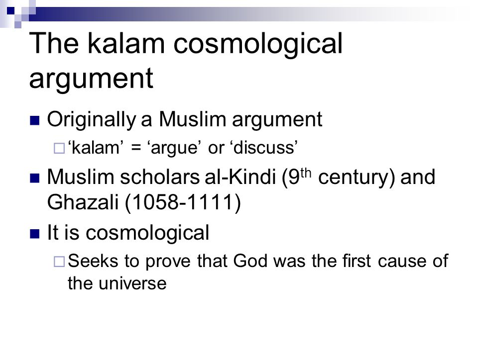 The kalam cosmological argument Originally a Muslim argument  'kalam' = 'argue' or 'discuss' Muslim scholars al-Kindi (9 th century) and Ghazali (1058-1111) It is cosmological  Seeks to prove that God was the first cause of the universe