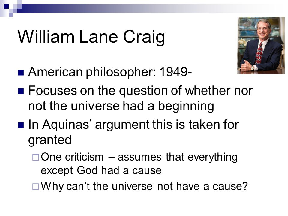 William Lane Craig American philosopher: 1949- Focuses on the question of whether nor not the universe had a beginning In Aquinas' argument this is taken for granted  One criticism – assumes that everything except God had a cause  Why can't the universe not have a cause?