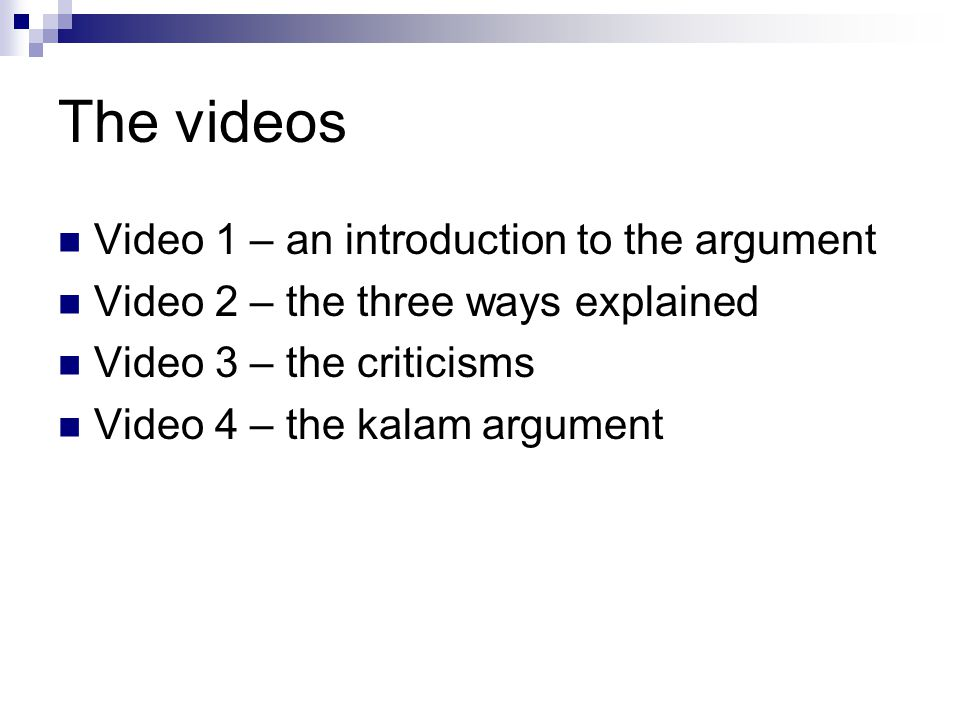 The videos Video 1 – an introduction to the argument Video 2 – the three ways explained Video 3 – the criticisms Video 4 – the kalam argument