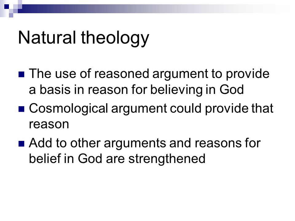 Natural theology The use of reasoned argument to provide a basis in reason for believing in God Cosmological argument could provide that reason Add to other arguments and reasons for belief in God are strengthened