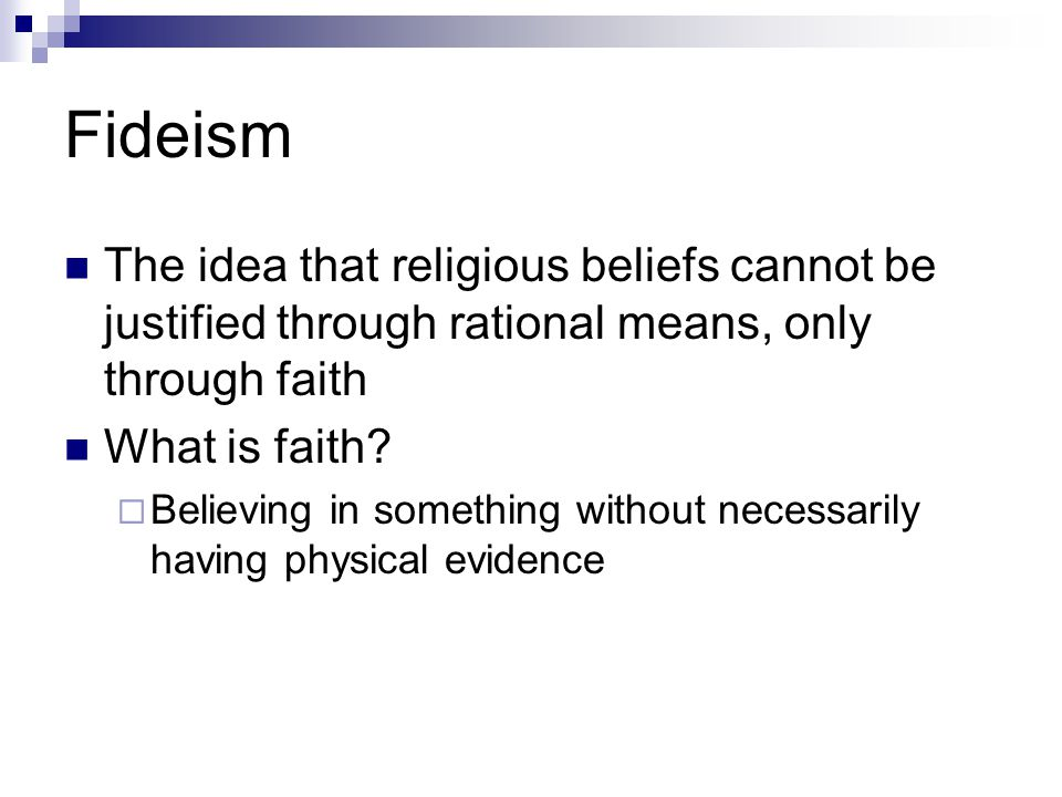 Fideism The idea that religious beliefs cannot be justified through rational means, only through faith What is faith.