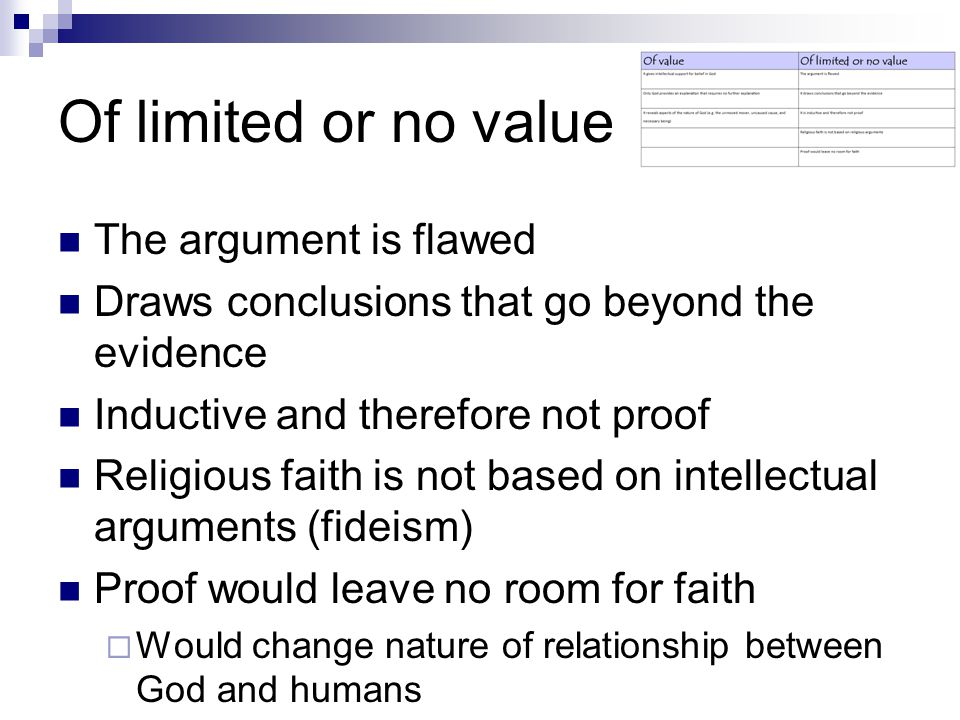 Of limited or no value The argument is flawed Draws conclusions that go beyond the evidence Inductive and therefore not proof Religious faith is not based on intellectual arguments (fideism) Proof would leave no room for faith  Would change nature of relationship between God and humans