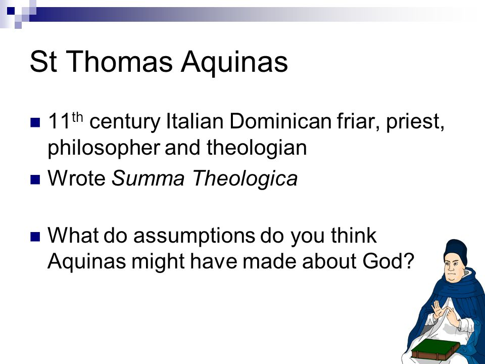 St Thomas Aquinas 11 th century Italian Dominican friar, priest, philosopher and theologian Wrote Summa Theologica What do assumptions do you think Aquinas might have made about God?