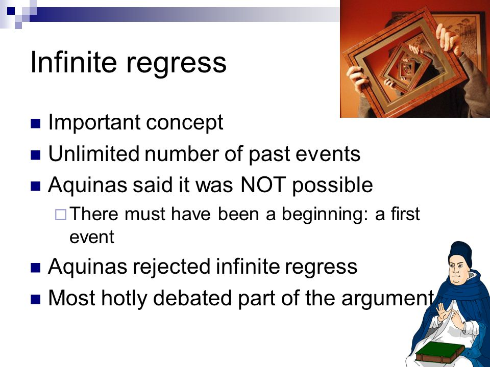 Infinite regress Important concept Unlimited number of past events Aquinas said it was NOT possible  There must have been a beginning: a first event Aquinas rejected infinite regress Most hotly debated part of the argument