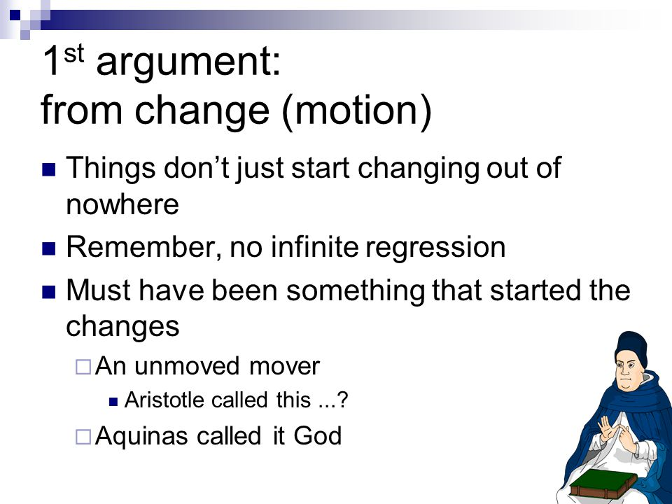 1 st argument: from change (motion) Things don't just start changing out of nowhere Remember, no infinite regression Must have been something that started the changes  An unmoved mover Aristotle called this....