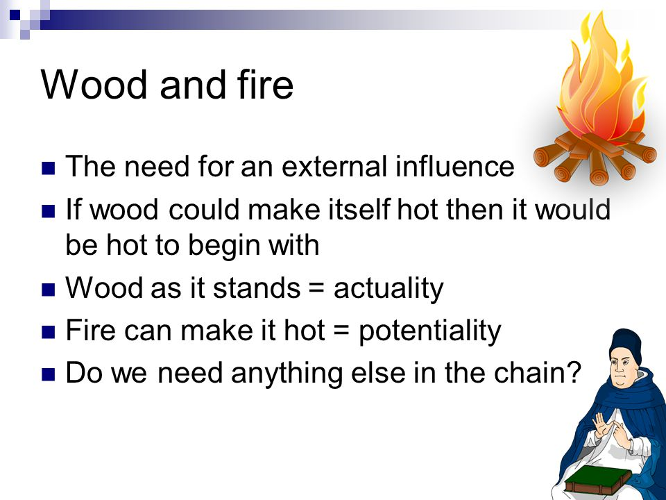 Wood and fire The need for an external influence If wood could make itself hot then it would be hot to begin with Wood as it stands = actuality Fire can make it hot = potentiality Do we need anything else in the chain?