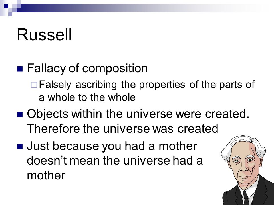Russell Fallacy of composition  Falsely ascribing the properties of the parts of a whole to the whole Objects within the universe were created.