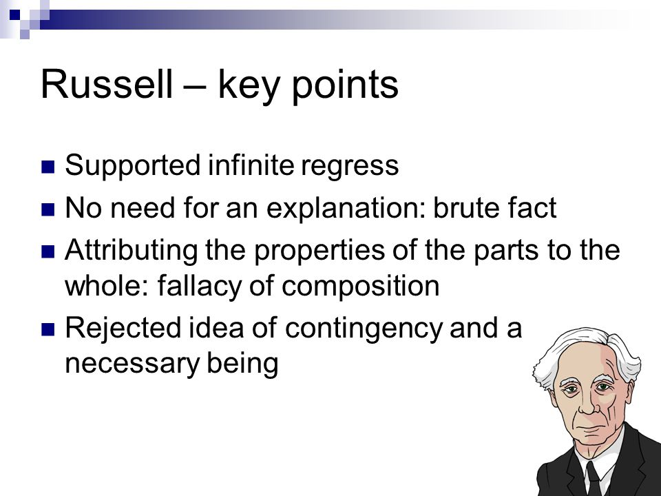 Russell – key points Supported infinite regress No need for an explanation: brute fact Attributing the properties of the parts to the whole: fallacy of composition Rejected idea of contingency and a necessary being