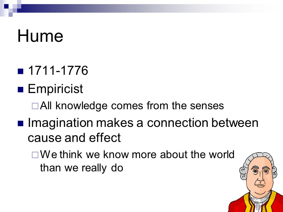 Hume 1711-1776 Empiricist  All knowledge comes from the senses Imagination makes a connection between cause and effect  We think we know more about the world than we really do