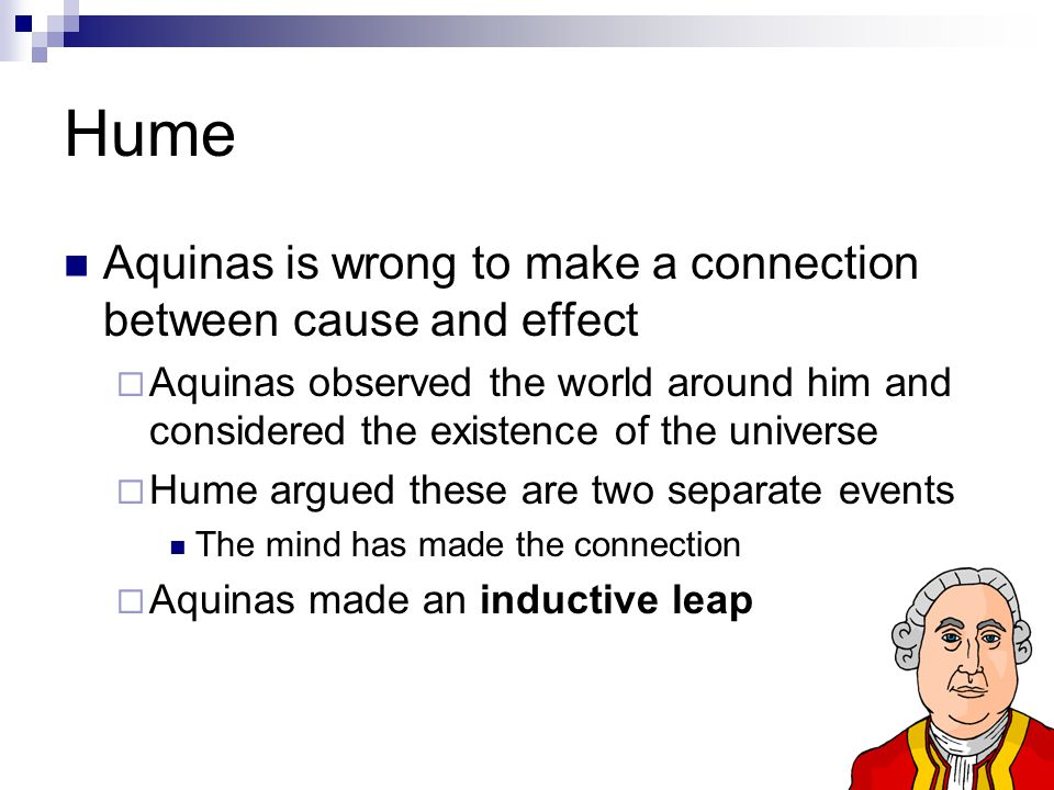 Hume Aquinas is wrong to make a connection between cause and effect  Aquinas observed the world around him and considered the existence of the universe  Hume argued these are two separate events The mind has made the connection  Aquinas made an inductive leap