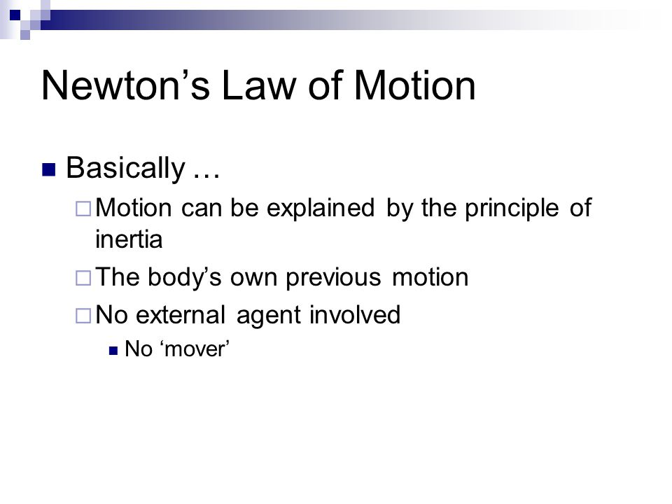 Newton's Law of Motion Basically …  Motion can be explained by the principle of inertia  The body's own previous motion  No external agent involved No 'mover'