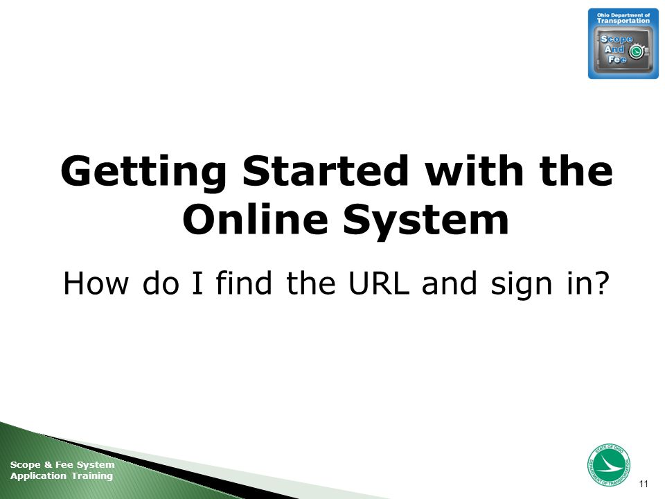 Scope & Fee System Application Training Getting Started with the Online System How do I find the URL and sign in.
