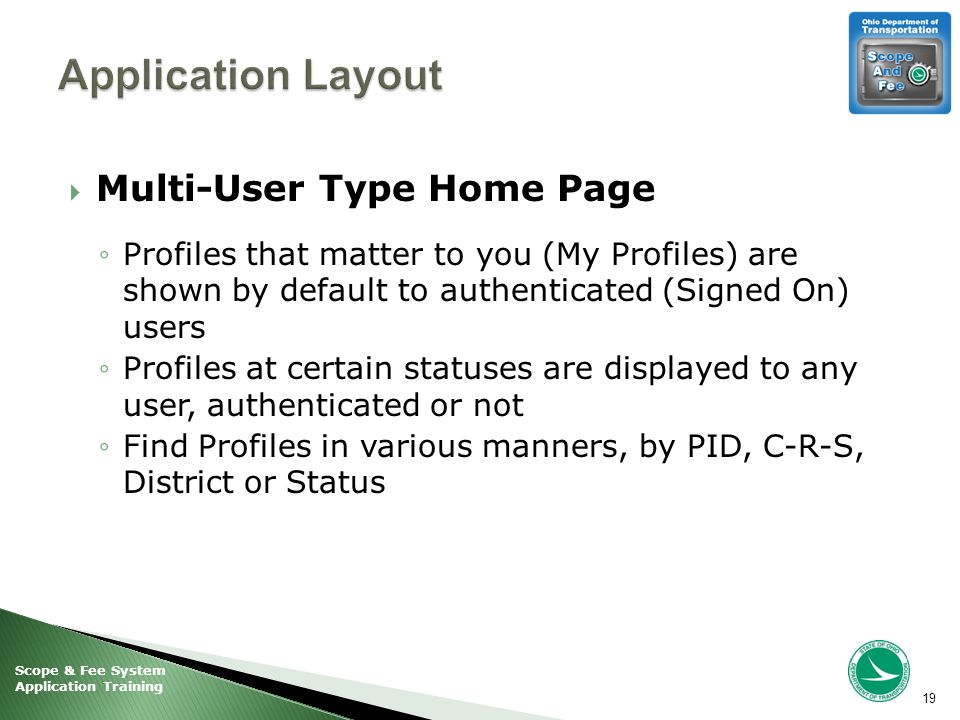 Scope & Fee System Application Training  Multi-User Type Home Page ◦Profiles that matter to you (My Profiles) are shown by default to authenticated (Signed On) users ◦Profiles at certain statuses are displayed to any user, authenticated or not ◦Find Profiles in various manners, by PID, C-R-S, District or Status 19