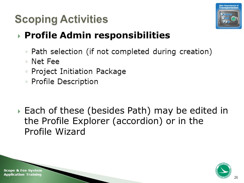 Scope & Fee System Application Training  Profile Admin responsibilities ◦Path selection (if not completed during creation) ◦Net Fee ◦Project Initiation Package ◦Profile Description  Each of these (besides Path) may be edited in the Profile Explorer (accordion) or in the Profile Wizard 26