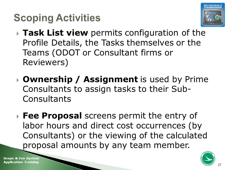 Scope & Fee System Application Training  Task List view permits configuration of the Profile Details, the Tasks themselves or the Teams (ODOT or Consultant firms or Reviewers)  Ownership / Assignment is used by Prime Consultants to assign tasks to their Sub- Consultants  Fee Proposal screens permit the entry of labor hours and direct cost occurrences (by Consultants) or the viewing of the calculated proposal amounts by any team member.