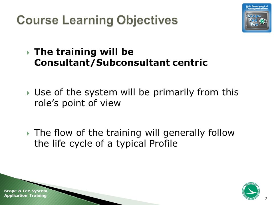 Scope & Fee System Application Training  The training will be Consultant/Subconsultant centric  Use of the system will be primarily from this role's point of view  The flow of the training will generally follow the life cycle of a typical Profile 2
