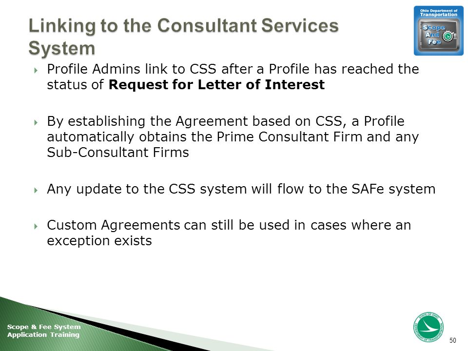 Scope & Fee System Application Training  Profile Admins link to CSS after a Profile has reached the status of Request for Letter of Interest  By establishing the Agreement based on CSS, a Profile automatically obtains the Prime Consultant Firm and any Sub-Consultant Firms  Any update to the CSS system will flow to the SAFe system  Custom Agreements can still be used in cases where an exception exists 50