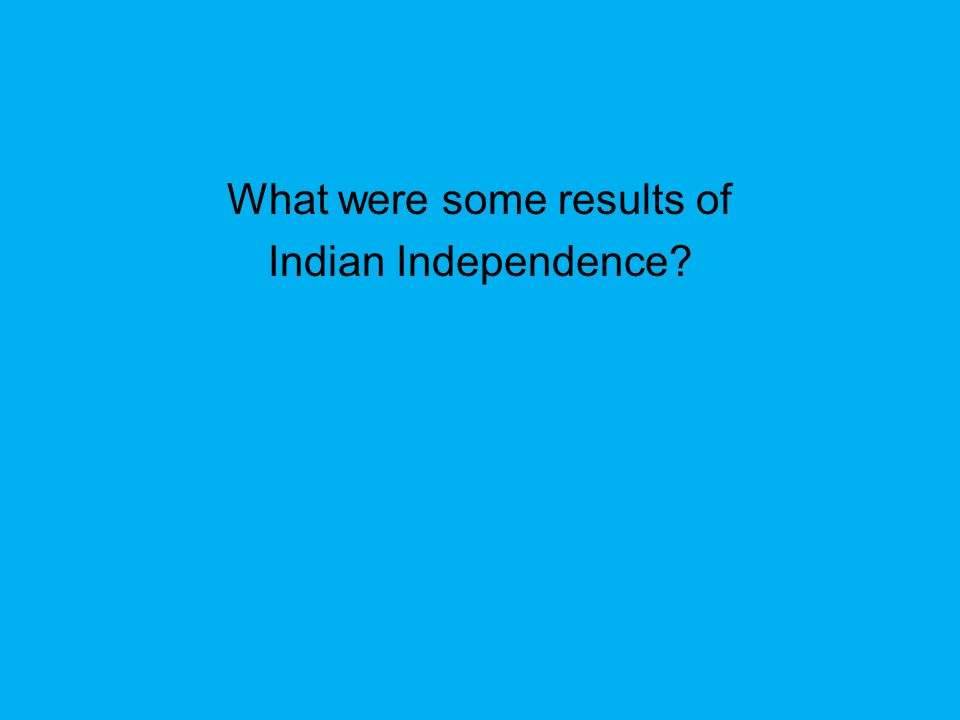 What were some results of Indian Independence?