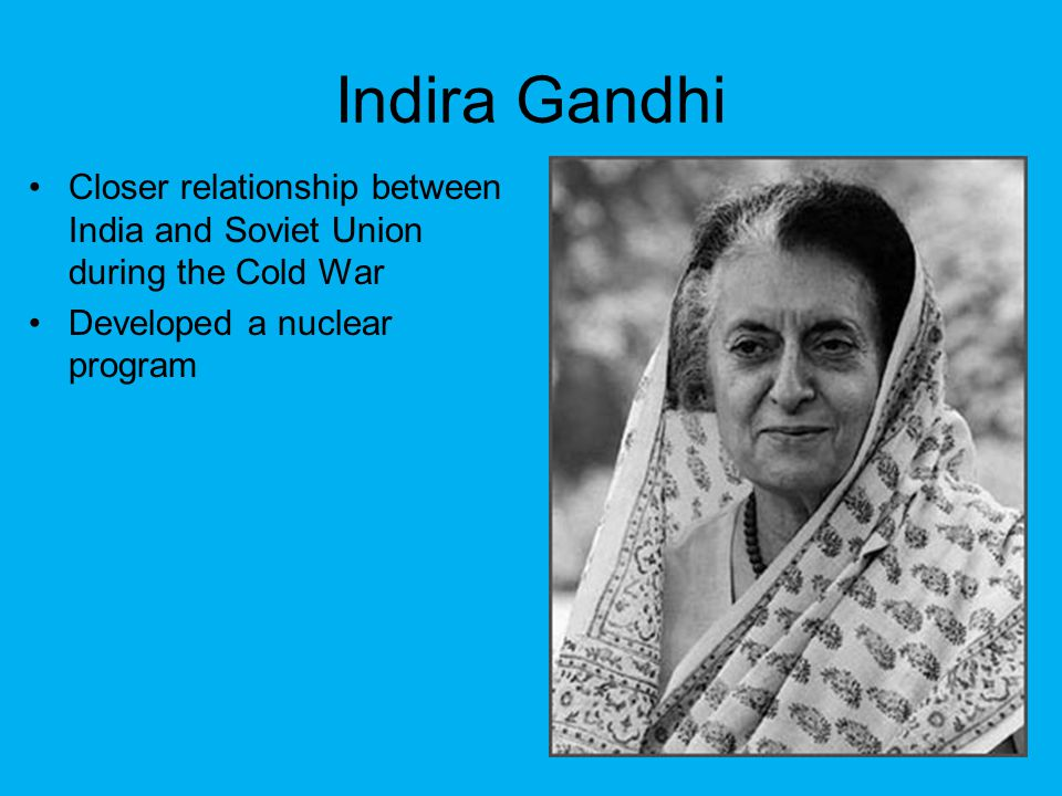 Indira Gandhi Closer relationship between India and Soviet Union during the Cold War Developed a nuclear program