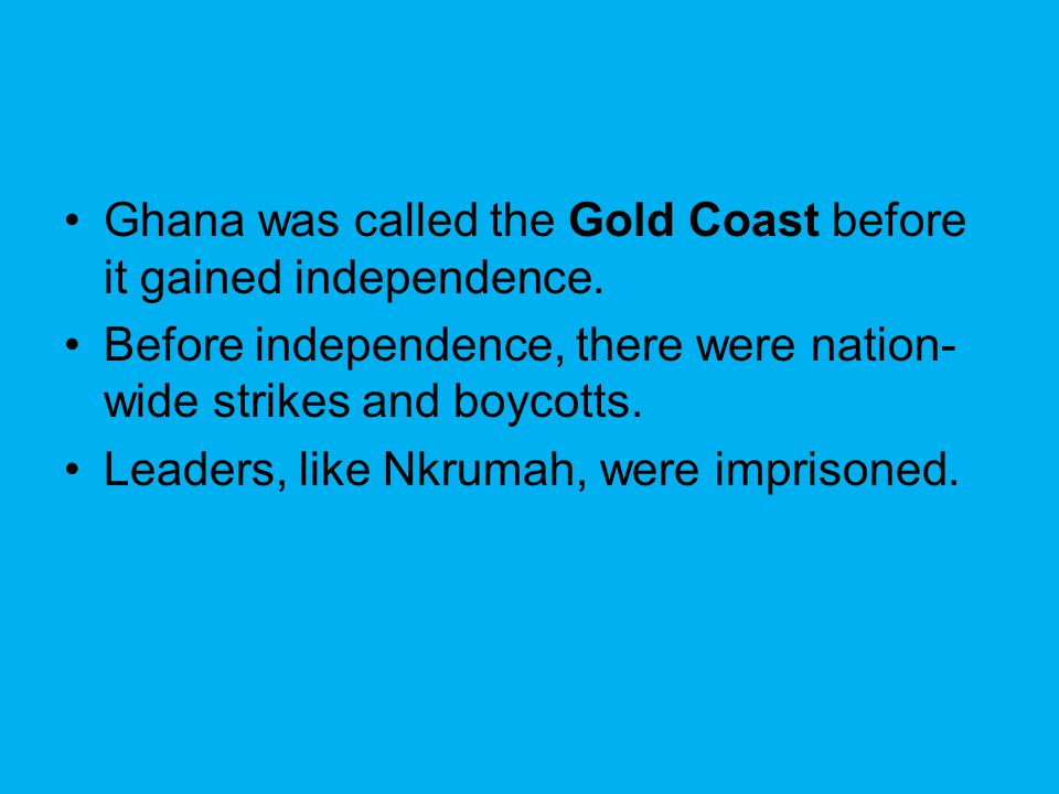 Ghana was called the Gold Coast before it gained independence. Before independence, there were nation- wide strikes and boycotts. Leaders, like Nkruma