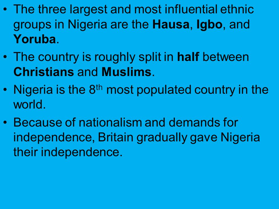 The three largest and most influential ethnic groups in Nigeria are the Hausa, Igbo, and Yoruba. The country is roughly split in half between Christia
