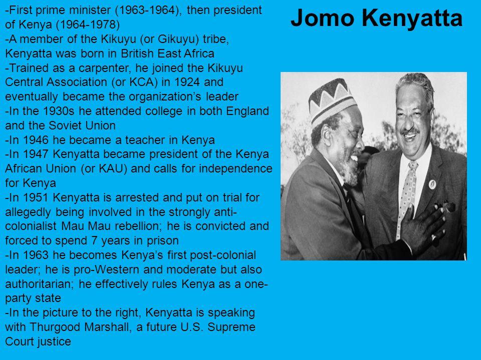-First prime minister (1963-1964), then president of Kenya (1964-1978) -A member of the Kikuyu (or Gikuyu) tribe, Kenyatta was born in British East Af
