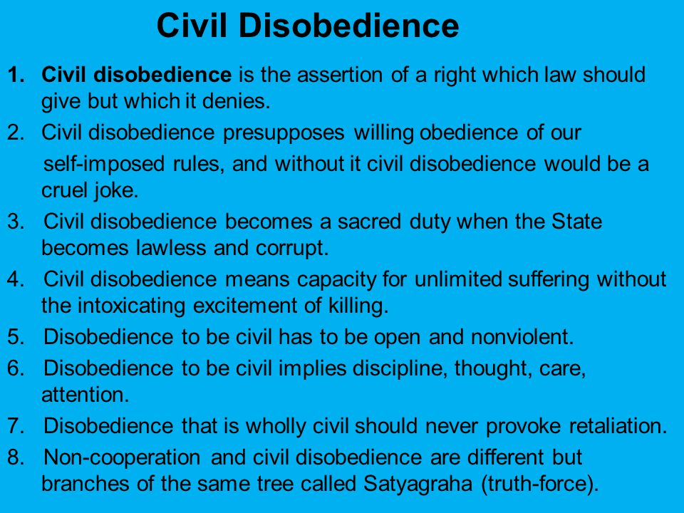 1.Civil disobedience is the assertion of a right which law should give but which it denies. 2.Civil disobedience presupposes willing obedience of our