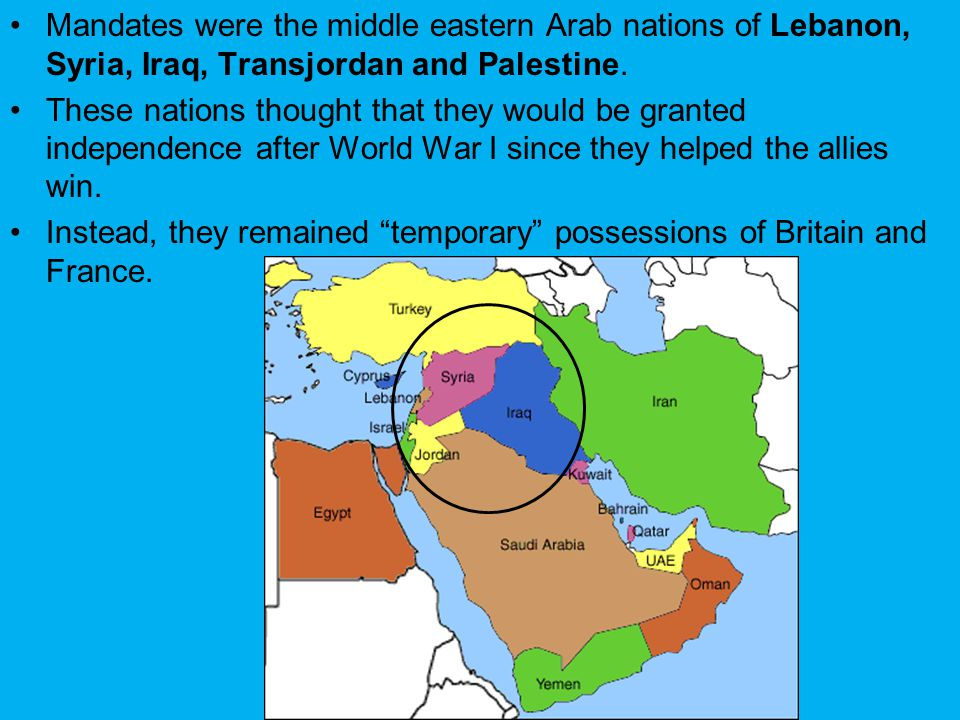 Mandates were the middle eastern Arab nations of Lebanon, Syria, Iraq, Transjordan and Palestine. These nations thought that they would be granted ind