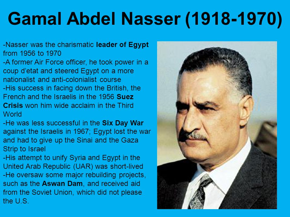 -Nasser was the charismatic leader of Egypt from 1956 to 1970 -A former Air Force officer, he took power in a coup d'etat and steered Egypt on a more