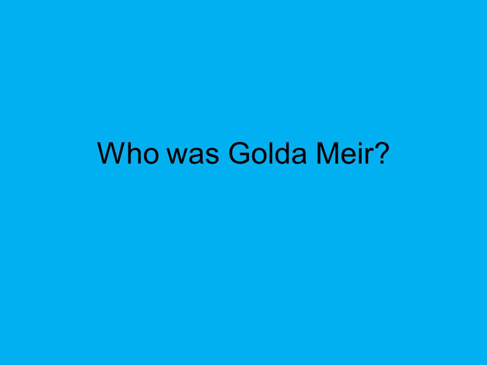 Golda Meir (1898-1978) -Golda Meir was one of Israel's more successful leaders during the 1960s and 1970s -She was Prime Minister of Israel from 1969 to 1974 -A member of the Labor Party, she oversaw many of the reforms that enabled Israel to modernize and become as advanced economically as some Western nations - Led Israel to victory in Yom Kippur War
