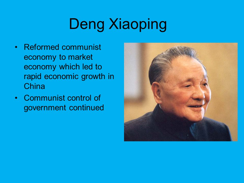Deng Xiaoping Reformed communist economy to market economy which led to rapid economic growth in China Communist control of government continued