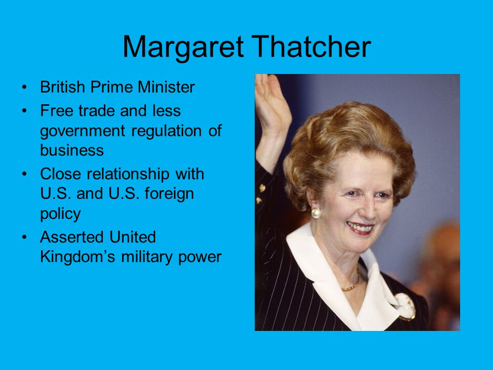 Margaret Thatcher British Prime Minister Free trade and less government regulation of business Close relationship with U.S. and U.S. foreign policy As