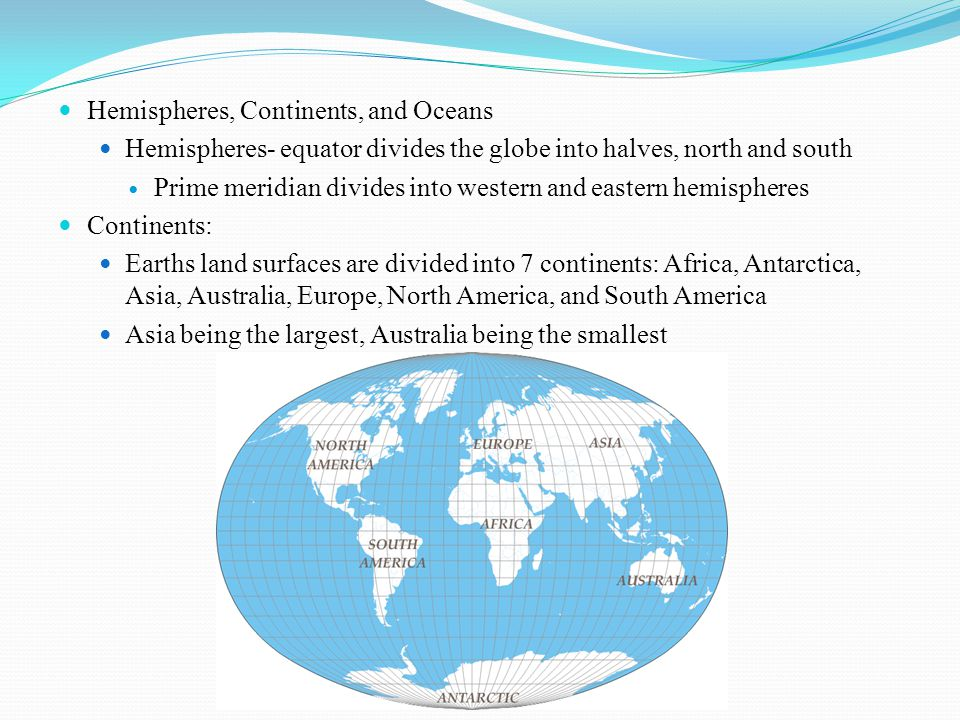 Hemispheres, Continents, and Oceans Hemispheres- equator divides the globe into halves, north and south Prime meridian divides into western and eastern hemispheres Continents: Earths land surfaces are divided into 7 continents: Africa, Antarctica, Asia, Australia, Europe, North America, and South America Asia being the largest, Australia being the smallest