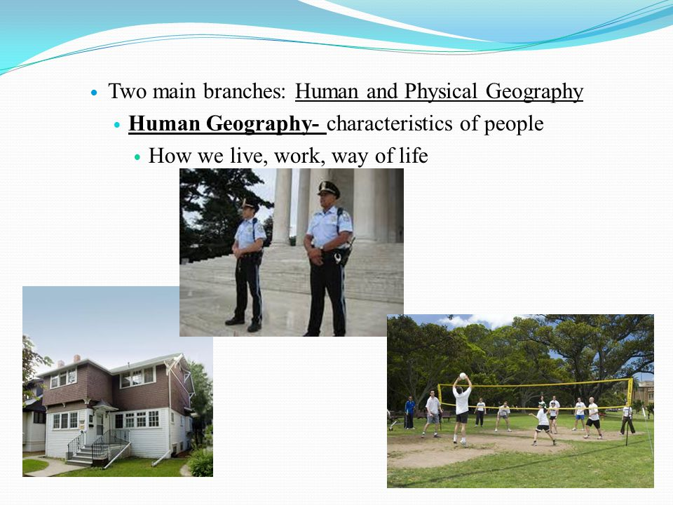 Two main branches: Human and Physical Geography Human Geography- characteristics of people How we live, work, way of life