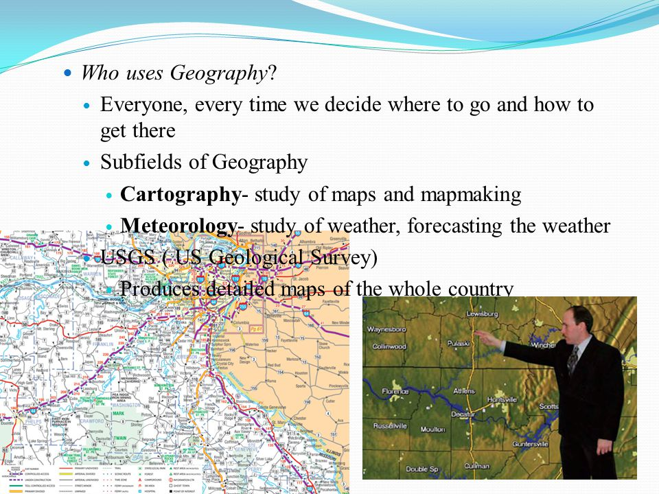 Who uses Geography? Everyone, every time we decide where to go and how to get there Subfields of Geography Cartography- study of maps and mapmaking Me