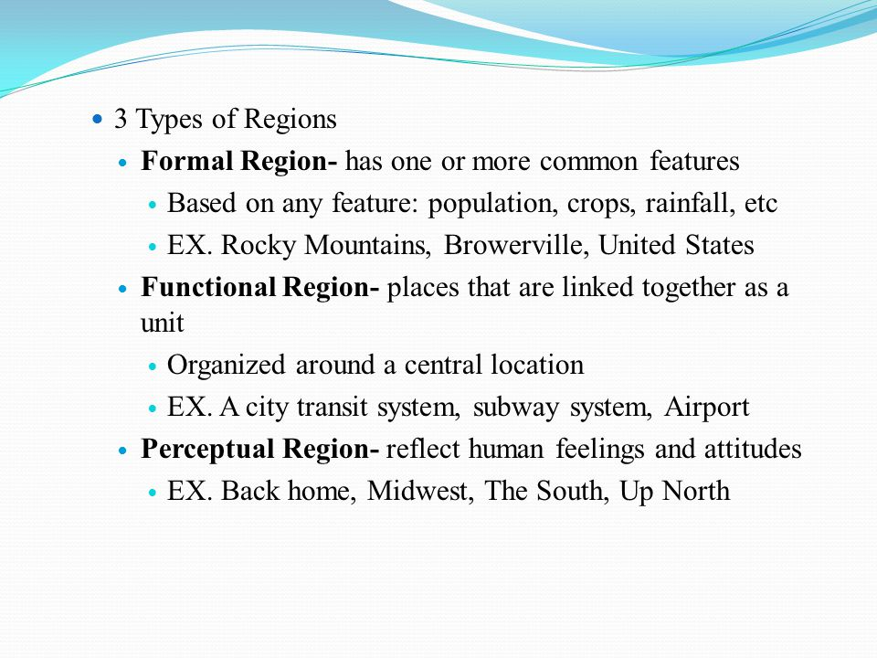 3 Types of Regions Formal Region- has one or more common features Based on any feature: population, crops, rainfall, etc EX. Rocky Mountains, Browervi